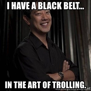 Most Interesting Geek In The World - I have a Black Belt... In the art of Trolling.