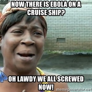 nobody got time fo dat - Now there is ebola on a cruise ship? oh lawdy we all screwed now!