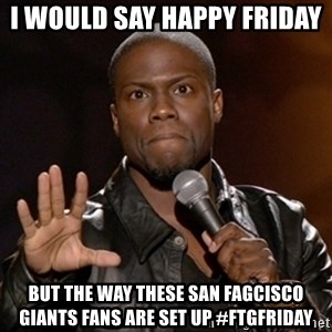 Kevin Hart - I WOULD SAY HAPPY FRIDAY  BUT THE WAY THESE SAN FAGCISCO GIANTS FANS ARE SET UP #FTGFRIDAY