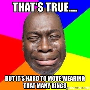 Sad Brutha - That's true.... but it's hard to move wearing THAT many rings
