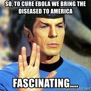 Spock - so, to cure ebola we bring the diseased to America fascinating....