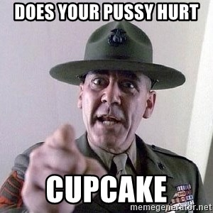 Military logic - Does your pussy hurt  Cupcake
