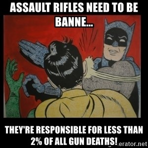 Batman Slappp - Assault rifles need to be banne... They're responsible for less than 2% of all gun deaths!