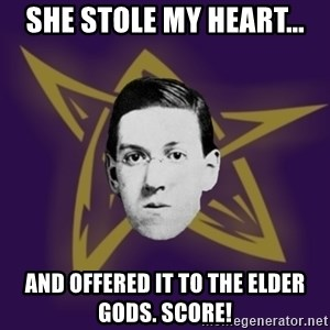 advice lovecraft  - She stole my heart... and offered it to the Elder Gods. SCORE!