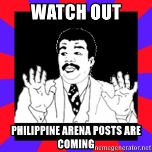 Watch Out Guys - WATCH OUT PHILIPPINE ARENA POSTS ARE COMING