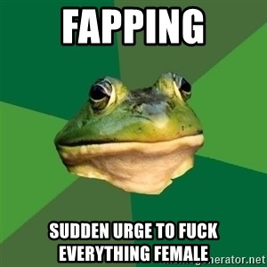 Foul Bachelor Frog - Fapping sudden urge to fuck everything female