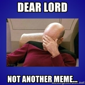 Picard facepalm  - Dear lord Not another meme...