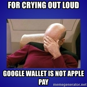 Picard facepalm  - For Crying out loud Google Wallet is not Apple Pay