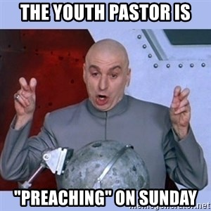 """Dr Evil meme - The youth pastor is """"Preaching"""" on sunday"""