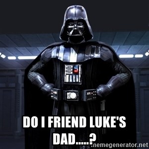 Darth Vader -  Do I friend Luke's dad.....?