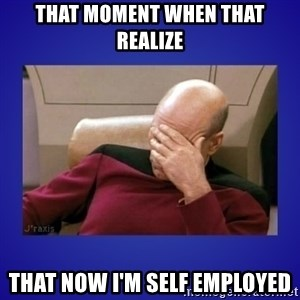 Picard facepalm  - That moment when that realize That Now i'm self employed