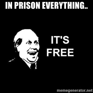 it's free - In prison everything..