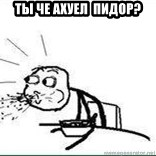 Cereal Guy Spit - ТЫ ЧЕ АХУЕЛ  ПИДОР?