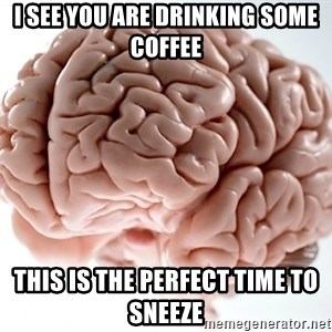 Scumbag Brainus - I see you are drinking some coffee This is the perfect time to sneeze