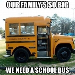 our familys so big we need a school bus short short bus meme generator