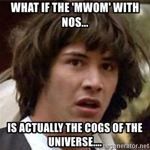 Conspiracy Guy - What if the 'MWOM' with NoS... Is actually the cogs of the universe....