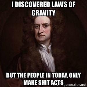 Isaac Newton - i discovered laws of gravity but the people in today, only make shit acts