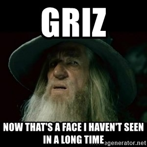 no memory gandalf - Griz Now that's a face I haven't seen in a long time