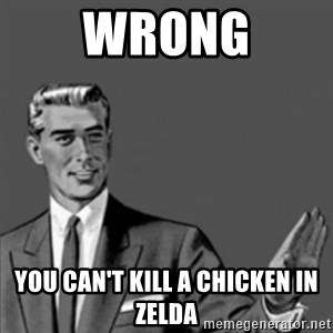Correction Guy - Wrong You can't kill a chicken in zelda
