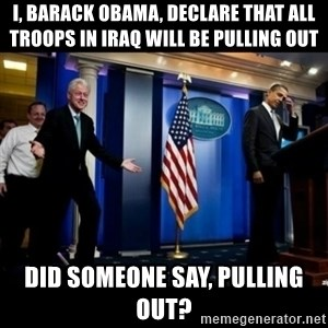 Inappropriate Timing Bill Clinton - I, Barack Obama, declare that all troops in iraq will be pulling out Did someone say, pulling out?
