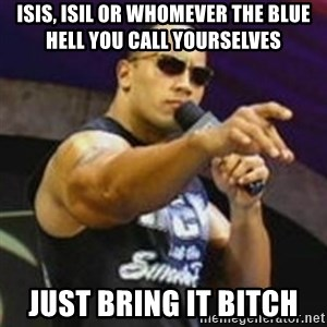 Dwayne 'The Rock' Johnson - ISIS, ISIL or whomever the blue hell you call yourselves  JUST BRING IT BITCH
