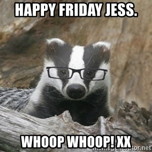 Nerdy Badger - Happy Friday Jess.  Whoop whoop! Xx