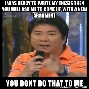 You don't do that to me meme - I was ready to write my thesis then you will ask me to come up with a new argument You dont do that to me