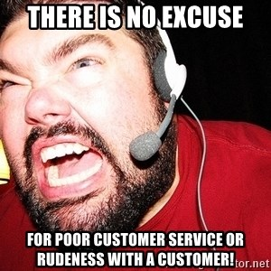 Angry Gamer - There is no excuse for poor customer service or rudeness with a customer!