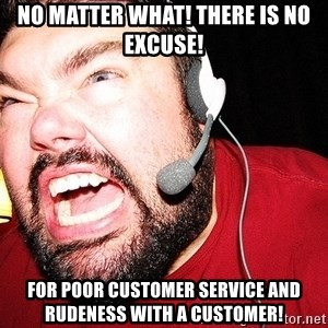 Angry Gamer - No matter what! There is no excuse! For poor customer service and rudeness with a customer!