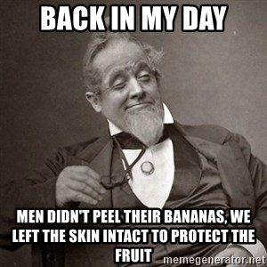 1889 [10] guy - back in my day men didn't peel their bananas, we left the skin intact to protect the fruit