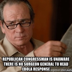 Implied Facepalm -  Republican Congressman Is Unaware There Is No Surgeon General To Head Ebola Response