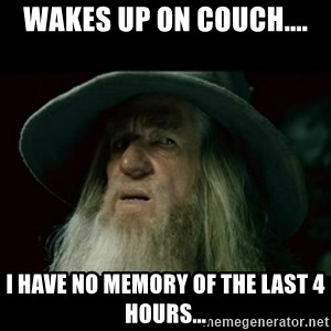 no memory gandalf - Wakes up on couch.... I have no memory of the last 4 hours...