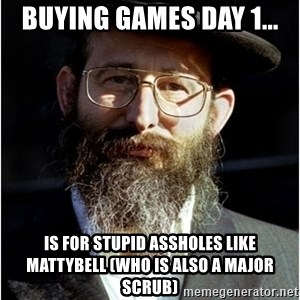 Like-A-Jew - Buying Games Day 1... Is for stupid assholes like mattybell (Who is also a major scrub)