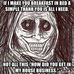 "Shadowlurker - If I make you breakfast in bed a simple thank you is all I need. Not all this ""How did you get in my house business."""
