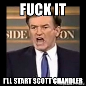 Fuck it meme - Fuck It I'll Start Scott Chandler