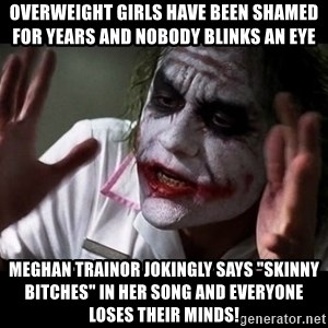 "joker mind loss - Overweight girls have been shamed for years and nobody blinks an eye Meghan Trainor jokingly says ""skinny bitches"" in her song and everyone loses their minds!"