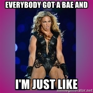Ugly Beyonce - everybody got a bae and I'm just like