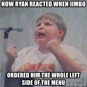The Fotographing Fat Kid  - How Ryan reacted when Jimbo ordered him the whole left side of the menu