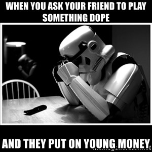 sad stormtrooper - When you ask your friend to play something dope and they put on Young Money