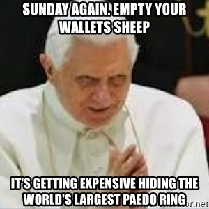 Pedo Pope - Sunday again. Empty your wallets sheep It's getting expensive hiding the world's largest paedo ring