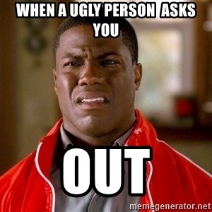 Kevin hart too - When a ugly person  asks you out