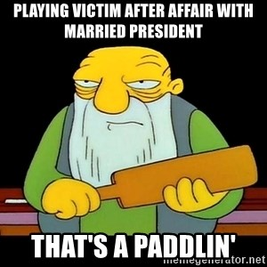 That's a paddling - playing victim after affair with married president that's a paddlin'