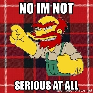 Angry Scotsman - no im not serious at all