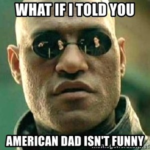 What if I told you / Matrix Morpheus - What if I told you American Dad isn't funny