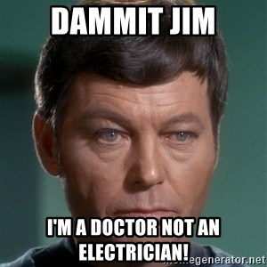 Dr. McCoy - Dammit Jim I'm a doctor not an electrician!