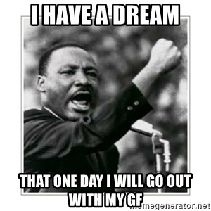 I HAVE A DREAM - I HAVE A DREAM THAT ONE DAY I WILL GO OUT WITH MY GF