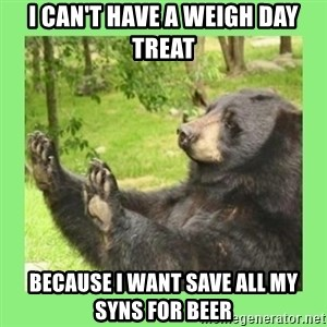 how about no bear 2 - I can't have a weigh day treat because i want save all my syns for beer