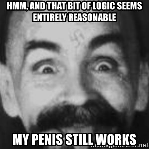 Charles Manson - Hmm, and that bit of logic seems entirely reasonable My penis still works