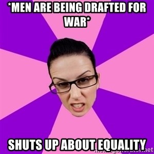 Privilege Denying Feminist - *Men are being drafted for war* Shuts up about equality