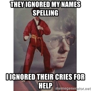 Karate Kid - They ignored my names spelling I ignored their cries for help